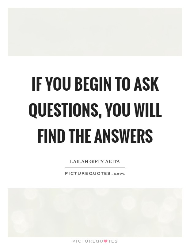 If you begin to ask questions, you will find the answers Picture Quote #1