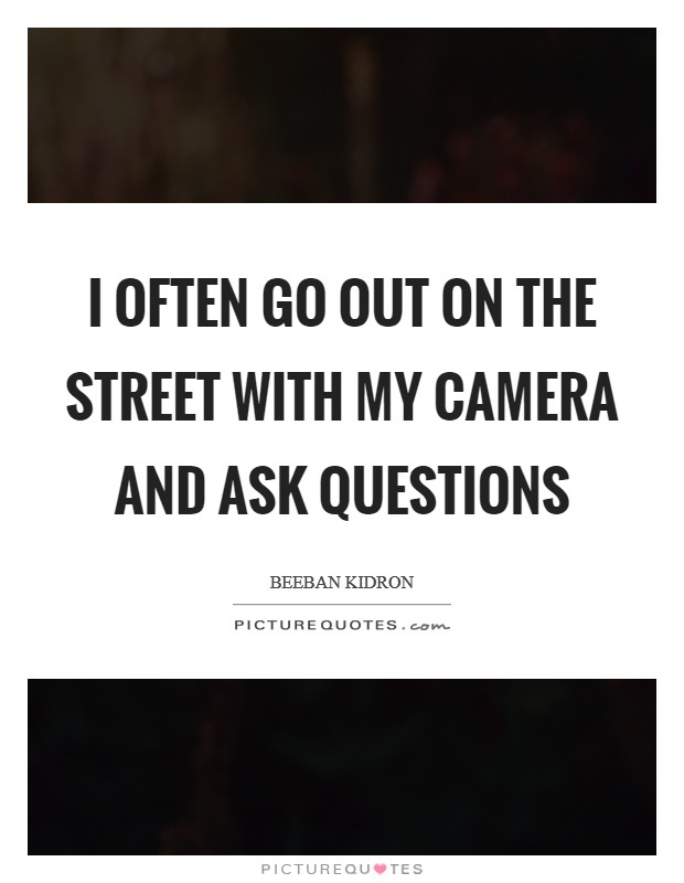 I often go out on the street with my camera and ask questions Picture Quote #1