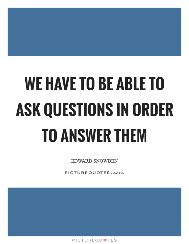 We have to be able to ask questions in order to answer them Picture Quote #1