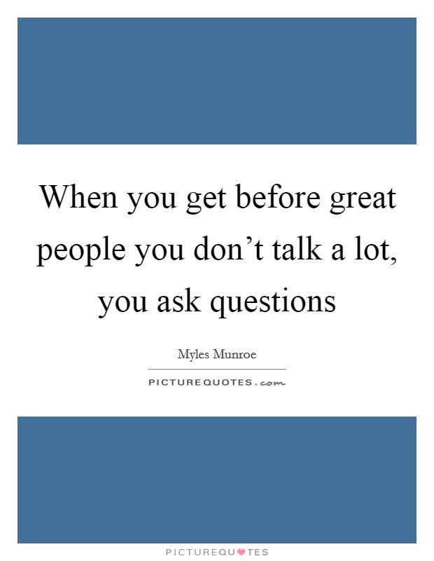 When you get before great people you don't talk a lot, you ask questions Picture Quote #1