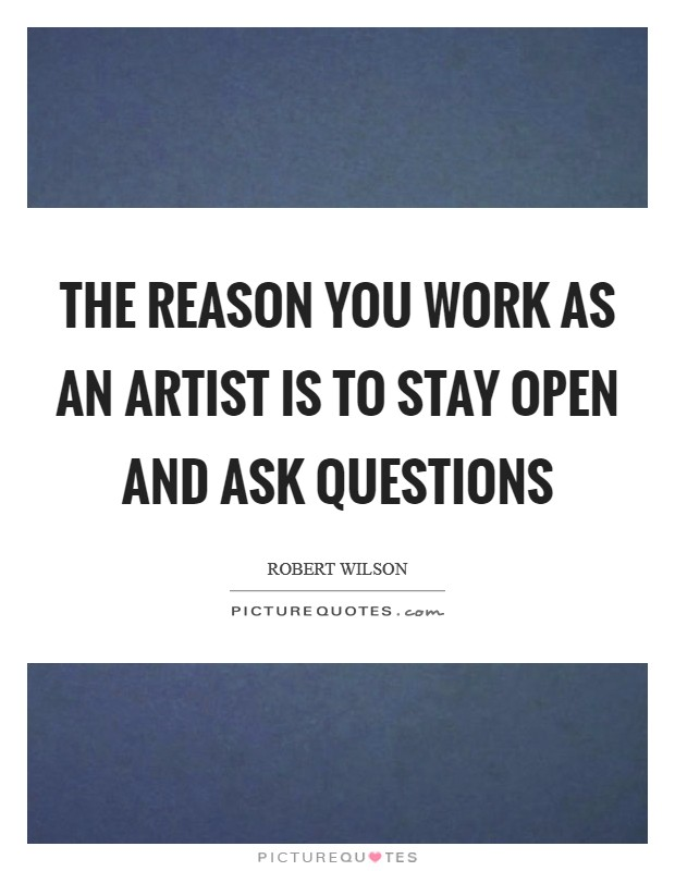 The reason you work as an artist is to stay open and ask questions Picture Quote #1