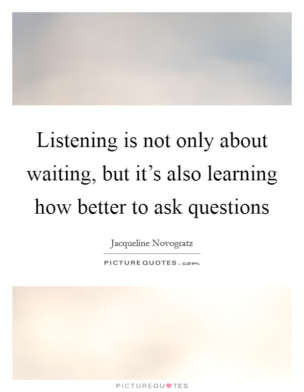 Listening is not only about waiting, but it's also learning how better to ask questions Picture Quote #1