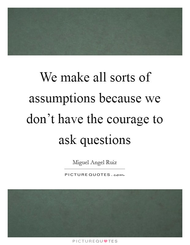We make all sorts of assumptions because we don't have the courage to ask questions Picture Quote #1