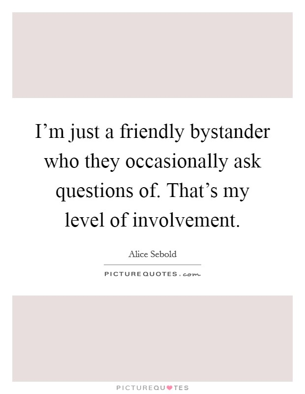 I'm just a friendly bystander who they occasionally ask questions of. That's my level of involvement Picture Quote #1