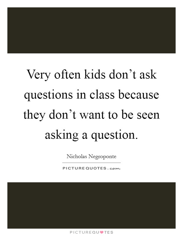 Very often kids don't ask questions in class because they don't want to be seen asking a question Picture Quote #1