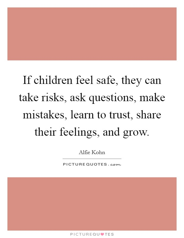 If children feel safe, they can take risks, ask questions, make mistakes, learn to trust, share their feelings, and grow. Picture Quote #1