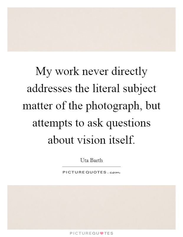 My work never directly addresses the literal subject matter of the photograph, but attempts to ask questions about vision itself Picture Quote #1