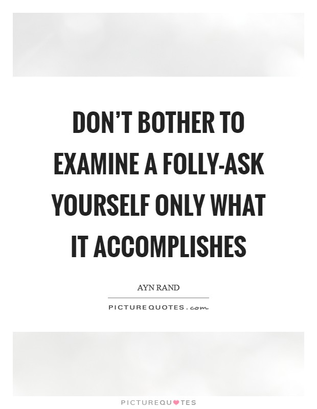 Don't bother to examine a folly-ask yourself only what it accomplishes Picture Quote #1