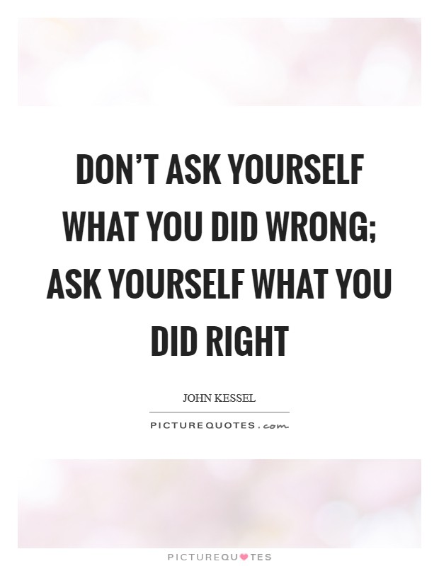 Don't ask yourself what you did wrong; ask yourself what you did right Picture Quote #1