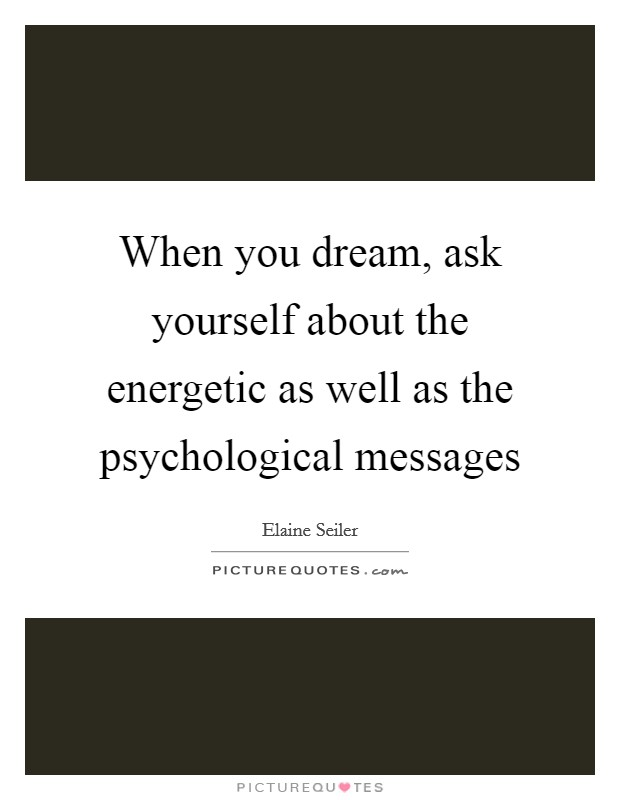 When you dream, ask yourself about the energetic as well as the psychological messages Picture Quote #1