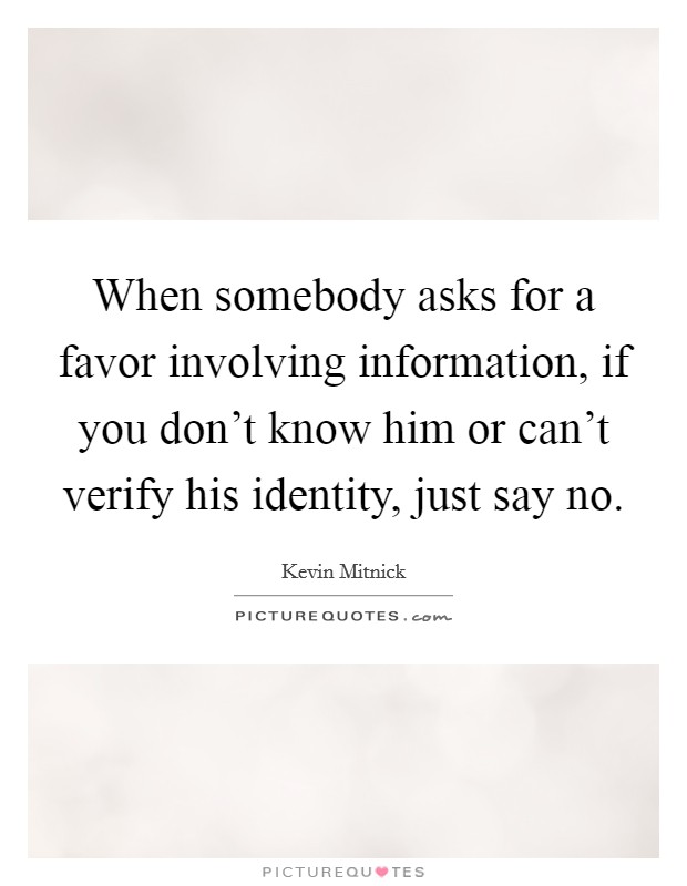 When somebody asks for a favor involving information, if you don't know him or can't verify his identity, just say no Picture Quote #1