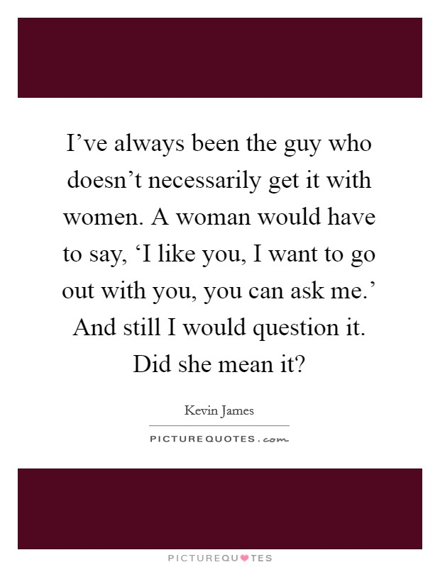 I've always been the guy who doesn't necessarily get it with women. A woman would have to say, 'I like you, I want to go out with you, you can ask me.' And still I would question it. Did she mean it? Picture Quote #1