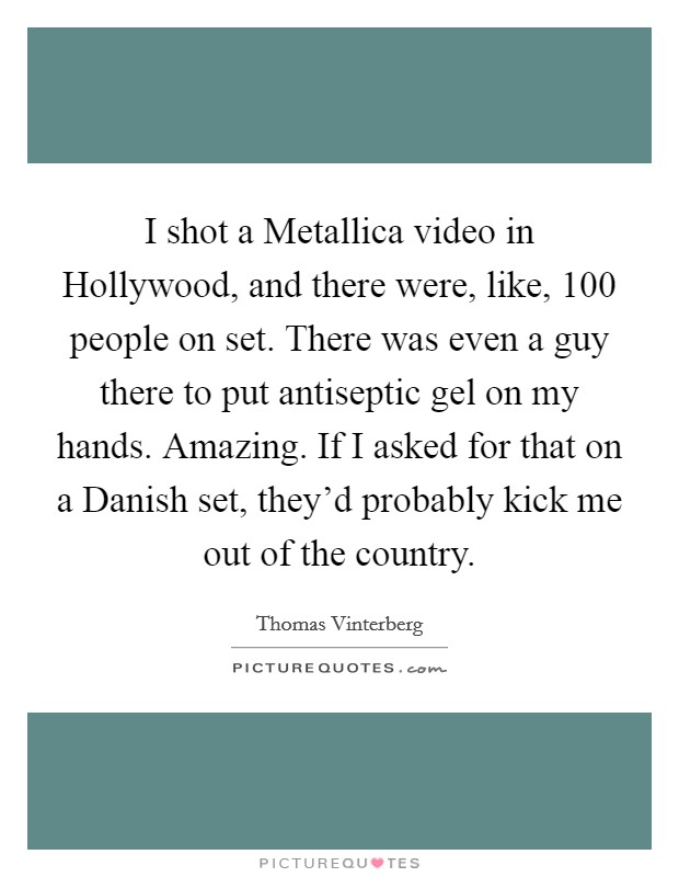 I shot a Metallica video in Hollywood, and there were, like, 100 people on set. There was even a guy there to put antiseptic gel on my hands. Amazing. If I asked for that on a Danish set, they'd probably kick me out of the country Picture Quote #1