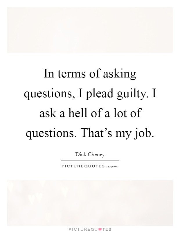 In terms of asking questions, I plead guilty. I ask a hell of a lot of questions. That's my job Picture Quote #1