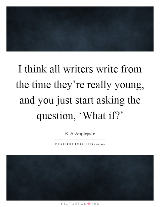 I think all writers write from the time they're really young, and you just start asking the question, 'What if?' Picture Quote #1