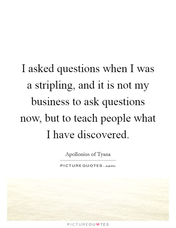 I asked questions when I was a stripling, and it is not my business to ask questions now, but to teach people what I have discovered Picture Quote #1