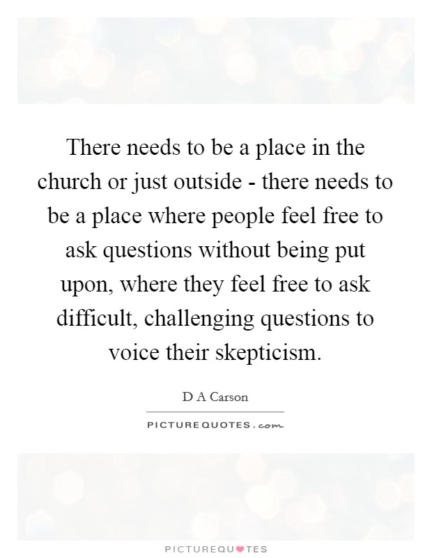 There needs to be a place in the church or just outside - there needs to be a place where people feel free to ask questions without being put upon, where they feel free to ask difficult, challenging questions to voice their skepticism Picture Quote #1
