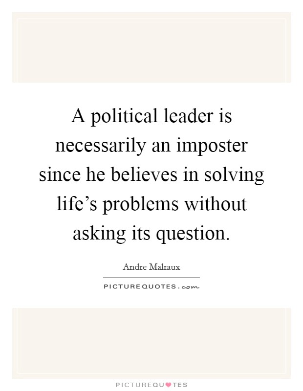 A political leader is necessarily an imposter since he believes in solving life's problems without asking its question Picture Quote #1