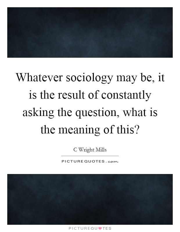 Whatever sociology may be, it is the result of constantly asking the question, what is the meaning of this? Picture Quote #1