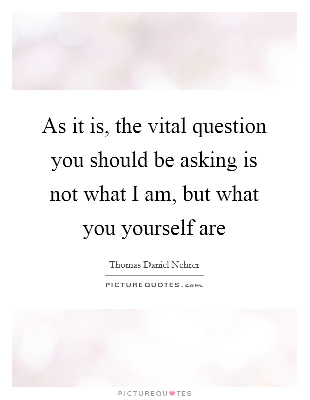 As it is, the vital question you should be asking is not what I am, but what you yourself are Picture Quote #1