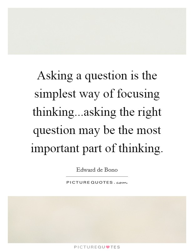 Asking a question is the simplest way of focusing thinking...asking the right question may be the most important part of thinking Picture Quote #1
