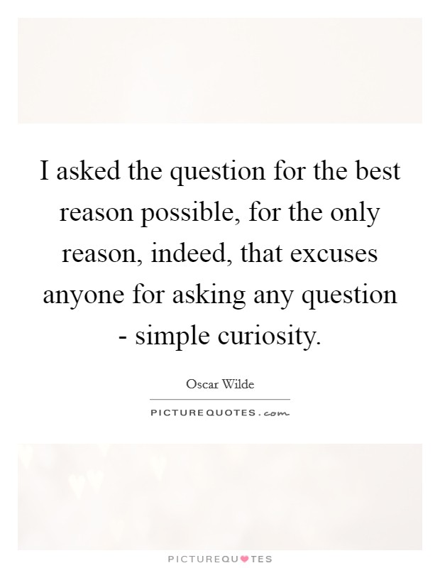 I asked the question for the best reason possible, for the only reason, indeed, that excuses anyone for asking any question - simple curiosity Picture Quote #1