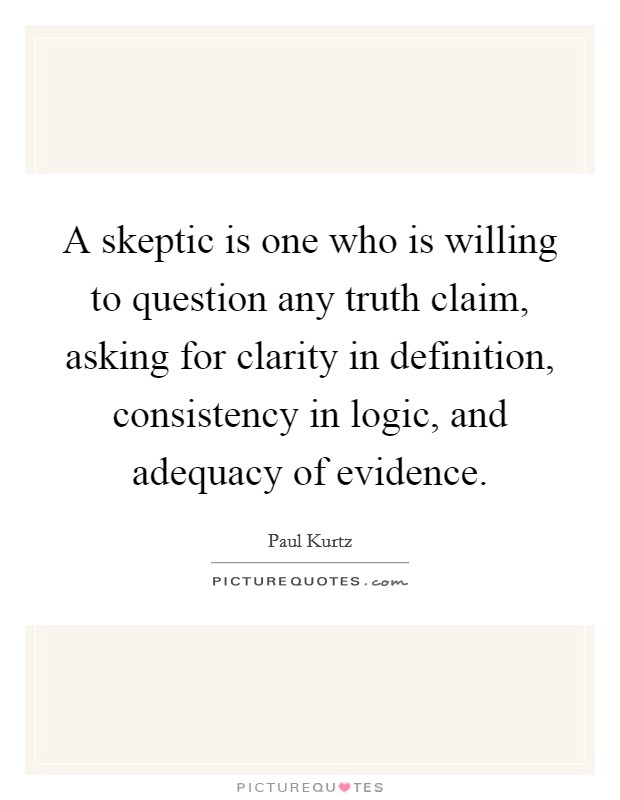 A skeptic is one who is willing to question any truth claim, asking for clarity in definition, consistency in logic, and adequacy of evidence Picture Quote #1