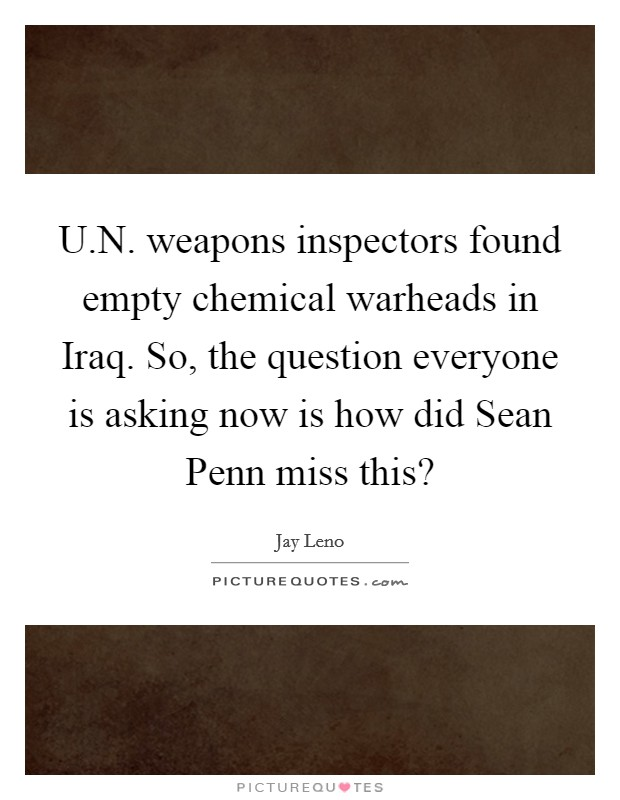 U.N. weapons inspectors found empty chemical warheads in Iraq. So, the question everyone is asking now is how did Sean Penn miss this? Picture Quote #1