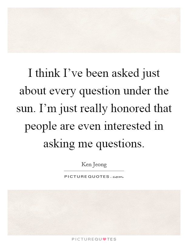 I think I've been asked just about every question under the sun. I'm just really honored that people are even interested in asking me questions. Picture Quote #1