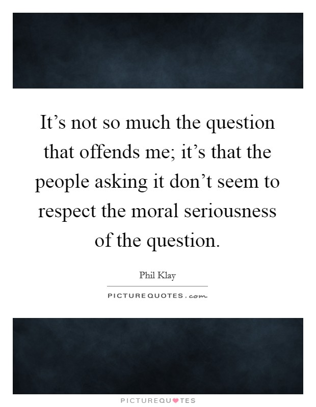 It's not so much the question that offends me; it's that the people asking it don't seem to respect the moral seriousness of the question. Picture Quote #1
