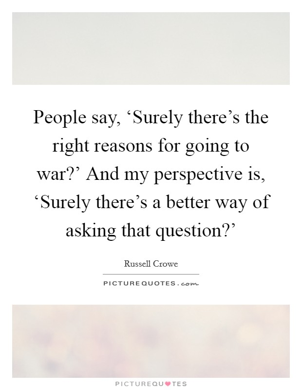 People say, 'Surely there's the right reasons for going to war?' And my perspective is, 'Surely there's a better way of asking that question?' Picture Quote #1