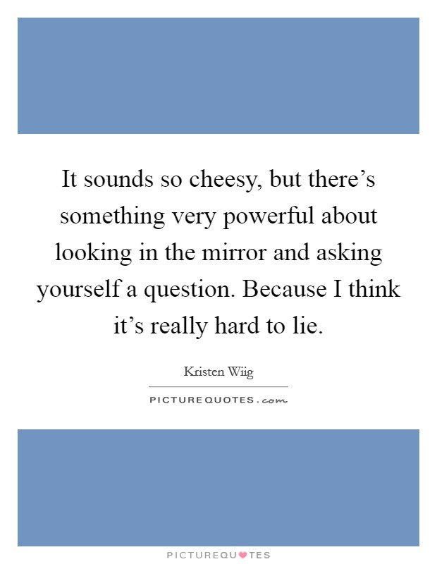 It sounds so cheesy, but there's something very powerful about looking in the mirror and asking yourself a question. Because I think it's really hard to lie Picture Quote #1