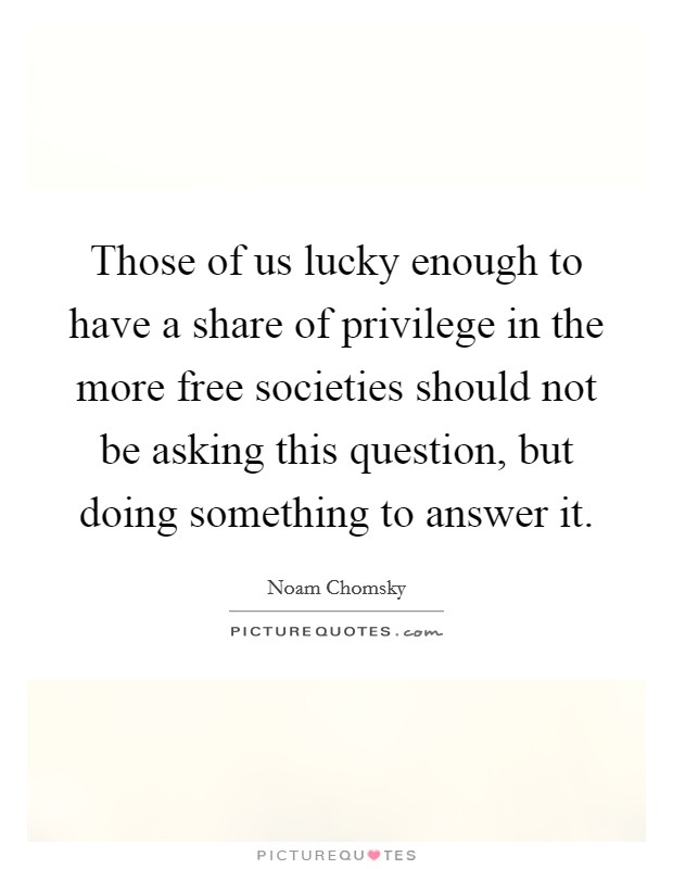 Those of us lucky enough to have a share of privilege in the more free societies should not be asking this question, but doing something to answer it Picture Quote #1