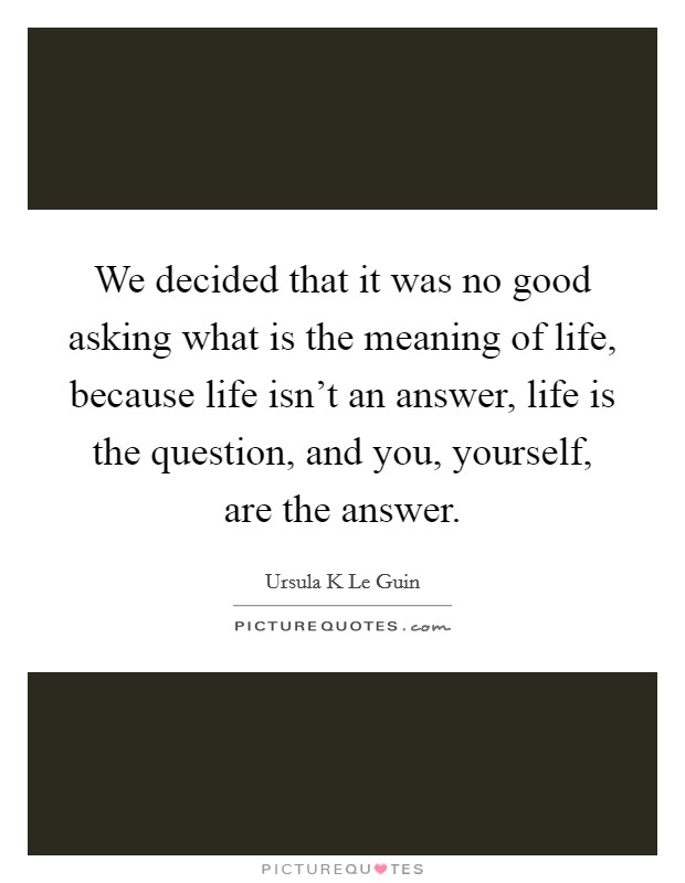 We decided that it was no good asking what is the meaning of life, because life isn't an answer, life is the question, and you, yourself, are the answer Picture Quote #1