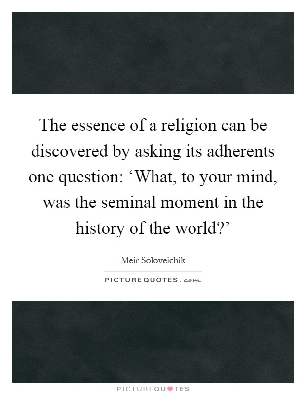 The essence of a religion can be discovered by asking its adherents one question: 'What, to your mind, was the seminal moment in the history of the world?' Picture Quote #1