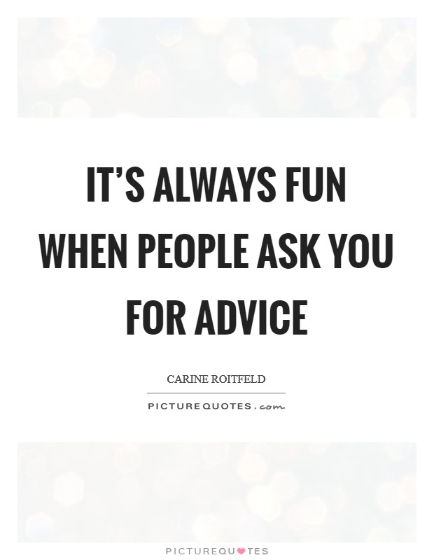 It's always fun when people ask you for advice Picture Quote #1