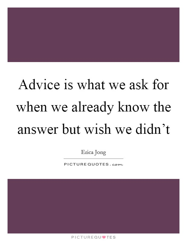 Advice is what we ask for when we already know the answer but wish we didn't Picture Quote #1