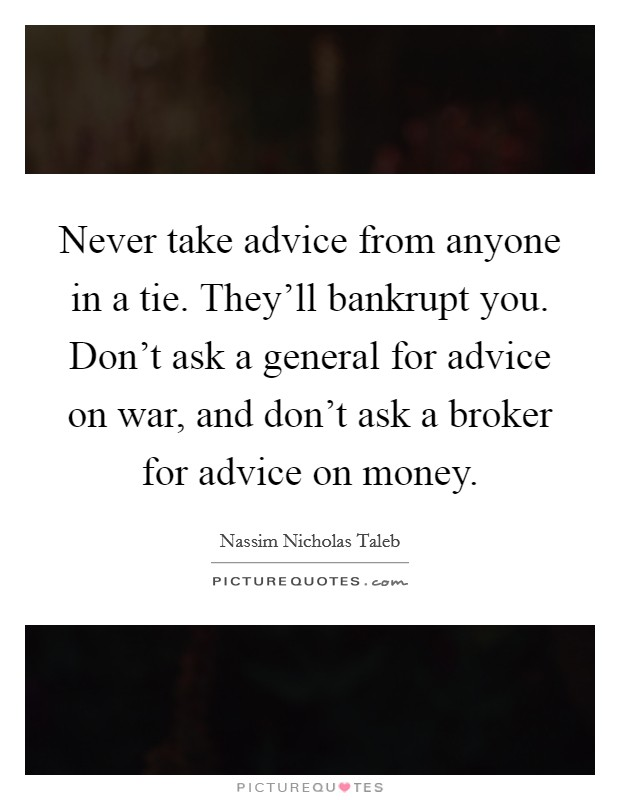 Never take advice from anyone in a tie. They'll bankrupt you. Don't ask a general for advice on war, and don't ask a broker for advice on money Picture Quote #1