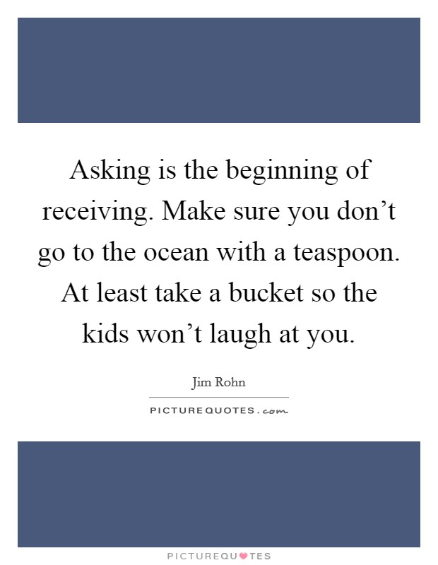 Asking is the beginning of receiving. Make sure you don't go to the ocean with a teaspoon. At least take a bucket so the kids won't laugh at you Picture Quote #1