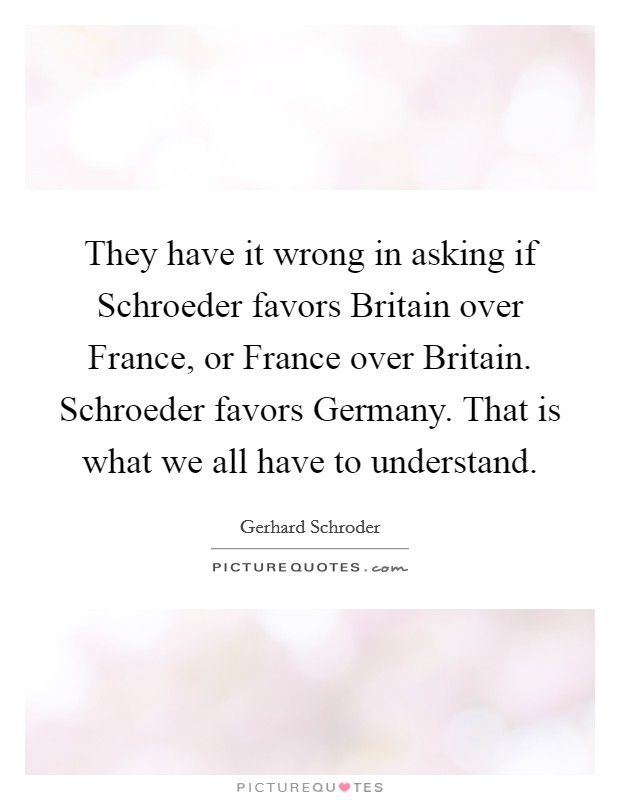 They have it wrong in asking if Schroeder favors Britain over France, or France over Britain. Schroeder favors Germany. That is what we all have to understand Picture Quote #1