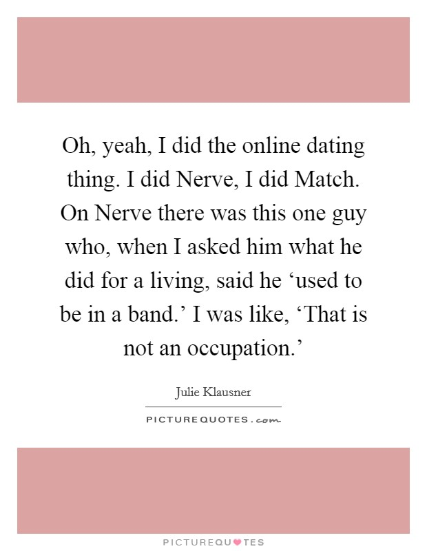Oh, yeah, I did the online dating thing. I did Nerve, I did Match. On Nerve there was this one guy who, when I asked him what he did for a living, said he 'used to be in a band.' I was like, 'That is not an occupation.' Picture Quote #1