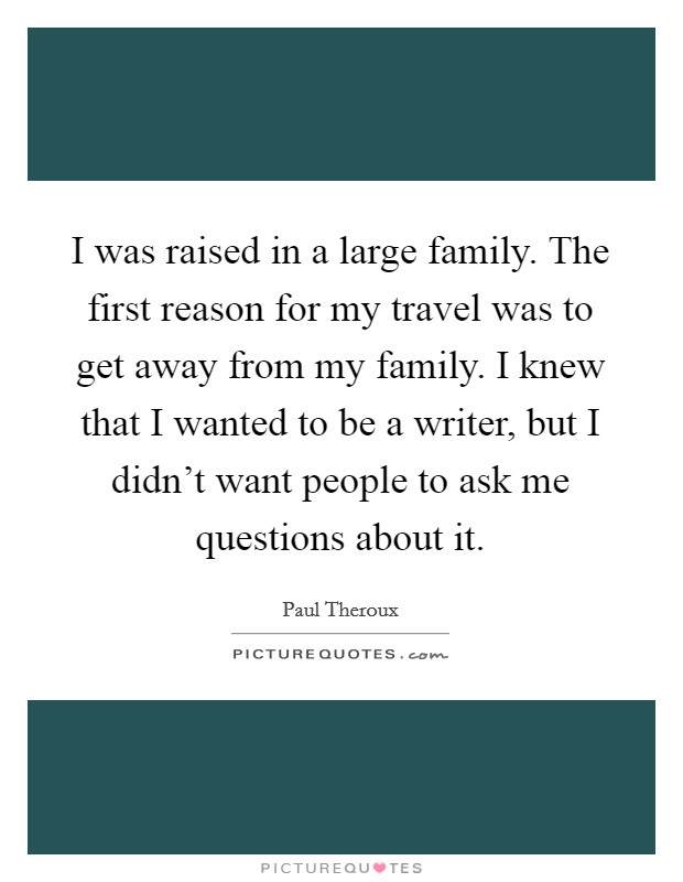 I was raised in a large family. The first reason for my travel was to get away from my family. I knew that I wanted to be a writer, but I didn't want people to ask me questions about it Picture Quote #1
