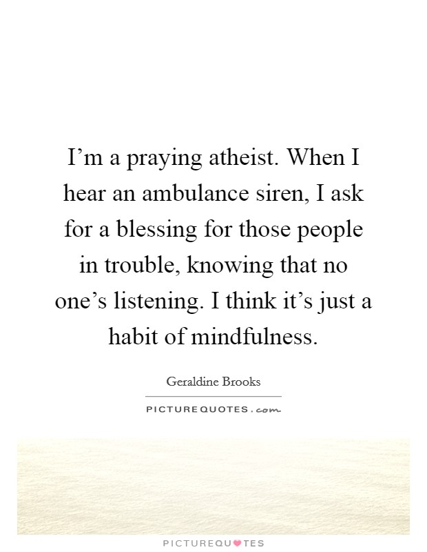 I'm a praying atheist. When I hear an ambulance siren, I ask for a blessing for those people in trouble, knowing that no one's listening. I think it's just a habit of mindfulness Picture Quote #1