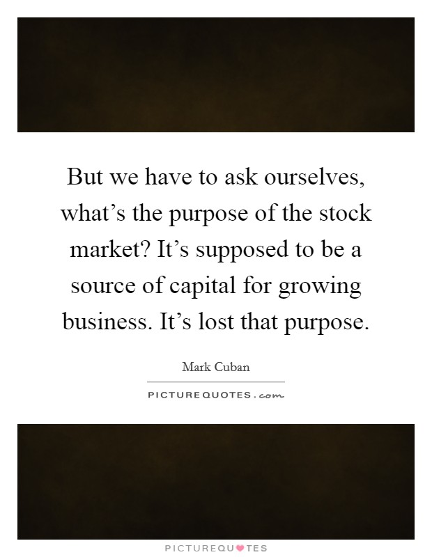 But we have to ask ourselves, what's the purpose of the stock market? It's supposed to be a source of capital for growing business. It's lost that purpose Picture Quote #1