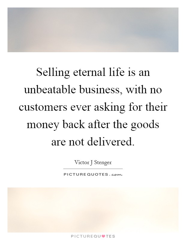 Selling eternal life is an unbeatable business, with no customers ever asking for their money back after the goods are not delivered. Picture Quote #1