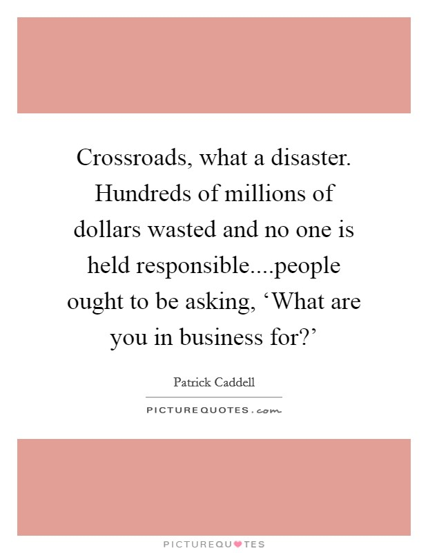Crossroads, what a disaster. Hundreds of millions of dollars wasted and no one is held responsible....people ought to be asking, 'What are you in business for?' Picture Quote #1