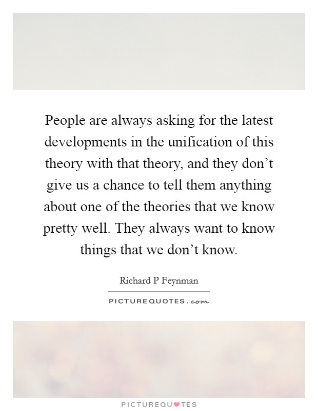 People are always asking for the latest developments in the unification of this theory with that theory, and they don't give us a chance to tell them anything about one of the theories that we know pretty well. They always want to know things that we don't know Picture Quote #1