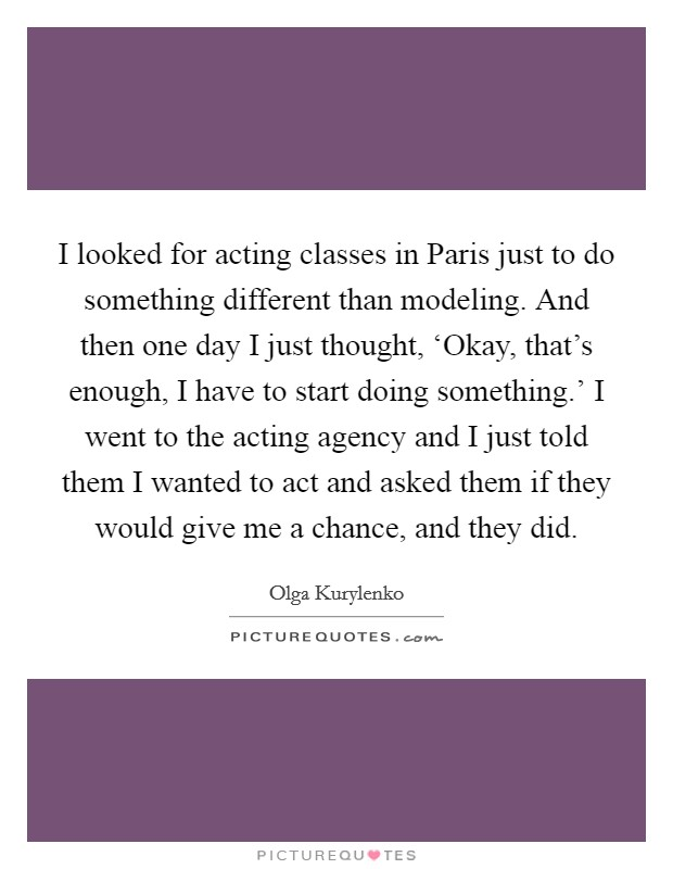 I looked for acting classes in Paris just to do something different than modeling. And then one day I just thought, 'Okay, that's enough, I have to start doing something.' I went to the acting agency and I just told them I wanted to act and asked them if they would give me a chance, and they did Picture Quote #1
