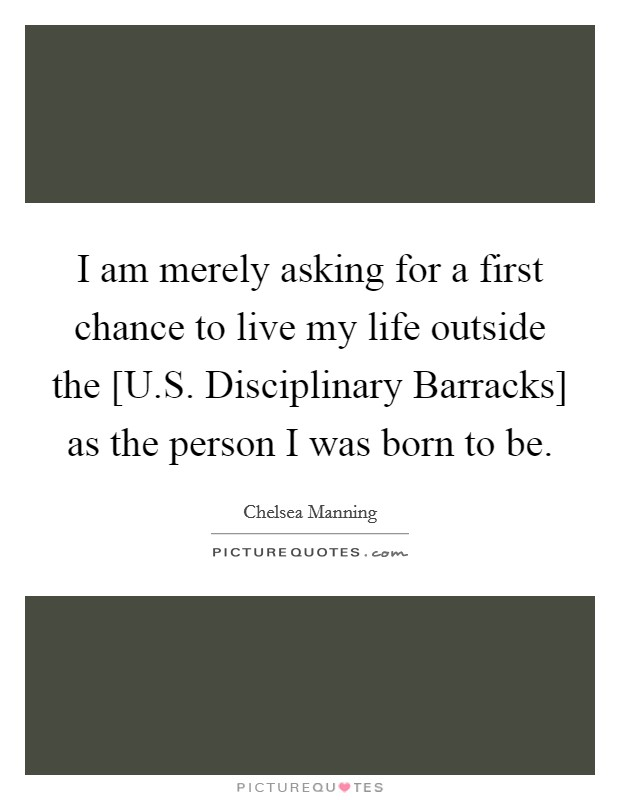 I am merely asking for a first chance to live my life outside the [U.S. Disciplinary Barracks] as the person I was born to be. Picture Quote #1