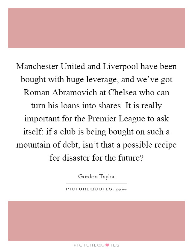Manchester United and Liverpool have been bought with huge leverage, and we've got Roman Abramovich at Chelsea who can turn his loans into shares. It is really important for the Premier League to ask itself: if a club is being bought on such a mountain of debt, isn't that a possible recipe for disaster for the future? Picture Quote #1